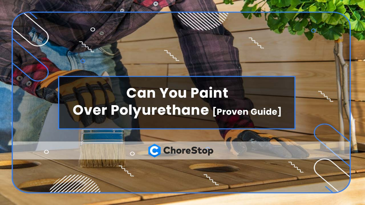 Can You Paint Over Polyurethane [Proven Guide]